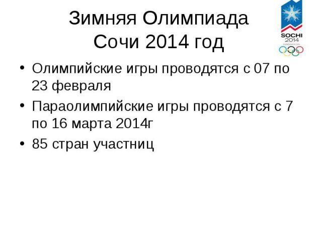 Зимняя ОлимпиадаСочи 2014 год Олимпийские игры проводятся с 07 по 23 февраля Параолимпийские игры проводятся с 7 по 16 марта 2014г 85 стран участниц