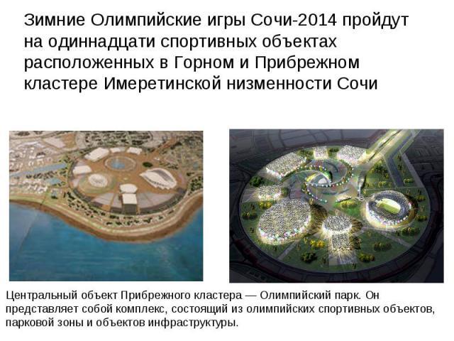 Зимние Олимпийские игры Сочи-2014 пройдут на одиннадцати спортивных объектах расположенных в Горном и Прибрежном кластере Имеретинской низменности Сочи Центральный объект Прибрежного кластера — Олимпийский парк. Он представляет собой комплекс, состо…