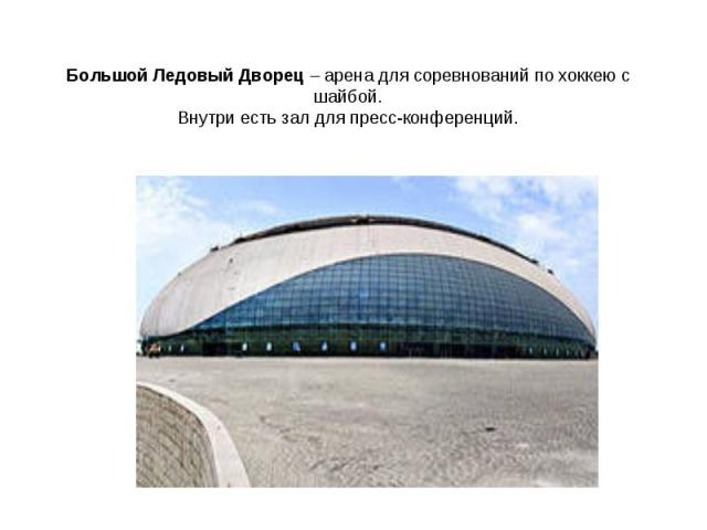 Большой Ледовый Дворец – арена для соревнований по хоккею с шайбой.Внутри есть зал для пресс-конференций.