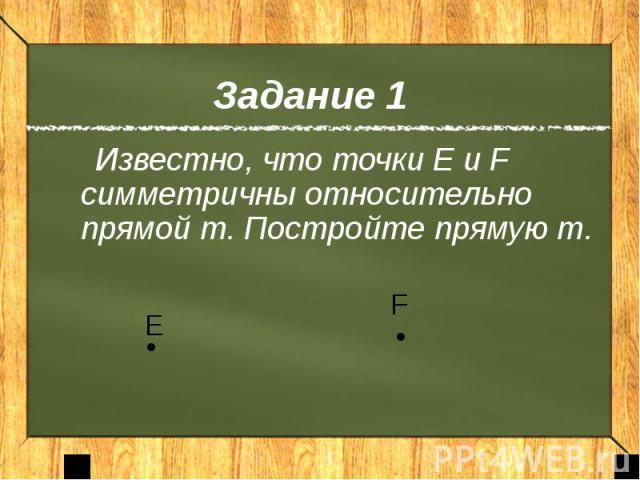Задание 1 Известно, что точки Е и F симметричны относительно прямой m. Постройте прямую m.