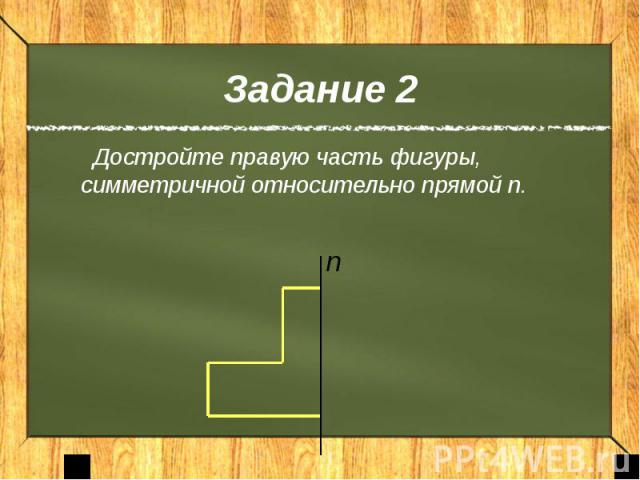 Задание 2 Достройте правую часть фигуры, симметричной относительно прямой n.
