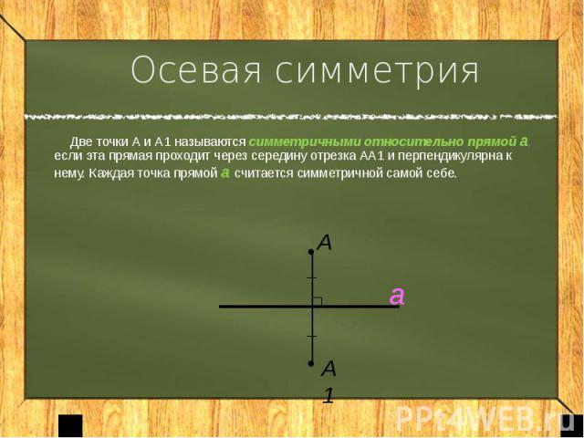 Осевая симметрия Две точки А и А1 называются симметричными относительно прямой а, если эта прямая проходит через середину отрезка АА1 и перпендикулярна к нему. Каждая точка прямой а считается симметричной самой себе.