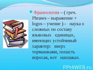 Фразеология – ( греч. Phrases – выражение + logos – учение ) - наука о сложных п