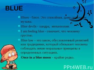 BLUE Blues - блюз. Это спокойная, даже печальная музыка.Blue devils - хандра, м