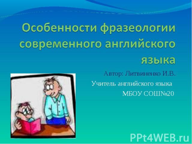 Особенности фразеологии современного английского языка Автор: Литвиненко И.В.Учитель английского языка МБОУ СОШ№20