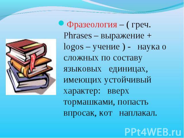 Фразеология – ( греч. Phrases – выражение + logos – учение ) - наука о сложных по составу языковых единицах, имеющих устойчивый характер: вверх тормашками, попасть впросак, кот наплакал.