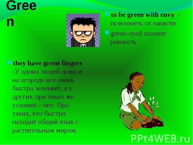 Green they have green fingers -У одних людей дома и на огороде все очень быстро зеленеет, а у других при таких же усилиях – нет. Про таких, кто быстро находит общий язык с растительным миром.to be green with envy - позеленеть от завистиgreen-eyed mo…