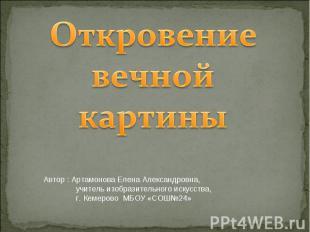 Откровение вечной картины Автор : Артамонова Елена Александровна, учитель изобра