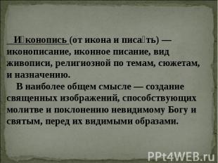 Иконопись (от икона и писать) — иконописание, иконное писание, вид живописи, рел