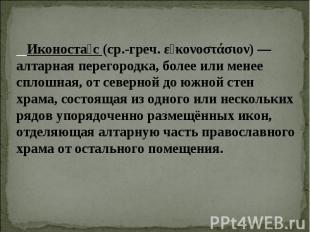 Иконостас (ср.-греч. εἰκονοστάσιον) — алтарная перегородка, более или менее спло