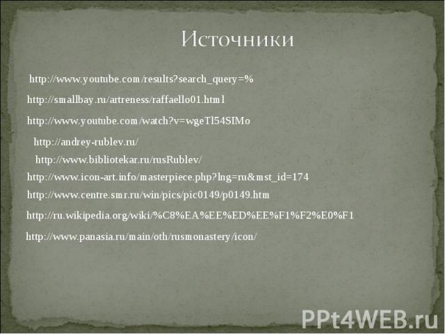 Источники http://www.youtube.com/results?search_query=%http://smallbay.ru/artreness/raffaello01.htmlhttp://www.youtube.com/watch?v=wgeTl54SIMohttp://andrey-rublev.ru/http://www.bibliotekar.ru/rusRublev/http://www.icon-art.info/masterpiece.php?lng=ru…