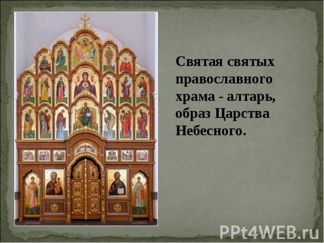 Святая святых православного храма - алтарь, образ Царства Небесного.