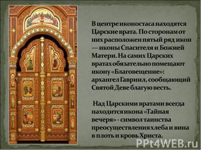 В центре иконостаса находятся Царские врата. По сторонам от них расположен пятый ряд икон — иконы Спасителя и Божией Матери. На самих Царских вратах обязательно помещают икону «Благовещение»: архангел Гавриил, сообщающий Святой Деве благую весть. На…