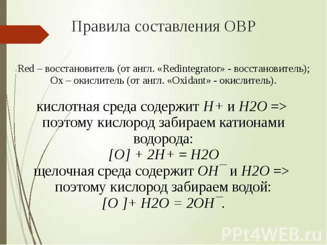 Правила составления ОВР Red – восстановитель (от англ. «Redintegrator» - восстановитель);Ох – окислитель (от англ. «Oxidant» - окислитель).кислотная среда содержит H+ и H2O => поэтому кислород забираем катионами водорода:[O] + 2H+ = H2Oщелочная сред…