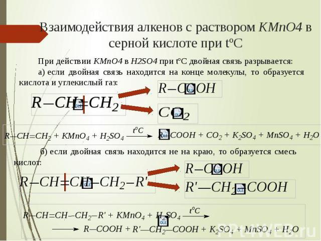 Взаимодействия алкенов с раствором KMnO4 в серной кислоте при tºC При действии KMnO4 в H2SO4 при tºC двойная связь разрывается:а)если двойная связь находится на конце молекулы, то образуется кислота и углекислый газ: