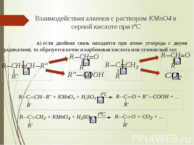 Взаимодействия алкенов с раствором KMnO4 в серной кислоте при tºC в)если двойная связь находится при атоме углерода с двумя радикалами, то образуется кетон и карбоновая кислота или углекислый газ:
