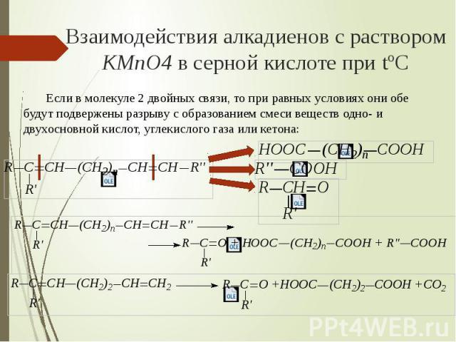 Взаимодействия алкадиенов с раствором KMnO4 в серной кислоте при tºC Если в молекуле 2 двойных связи, то при равных условиях они обе будут подвержены разрыву с образованием смеси веществ одно- и двухосновной кислот, углекислого газа или кетона: