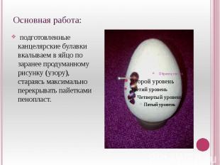 Основная работа: подготовленные канцелярские булавки вкалываем в яйцо по заранее