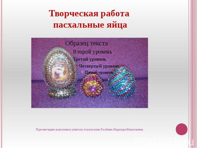 Твопасхальные яйцарческая работа Презентацию выполнила учитель технологии Колбина Надежда Николаевна