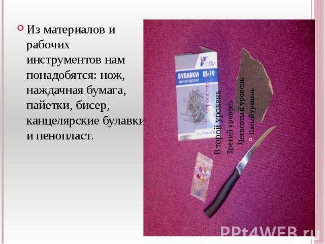 Из материалов и рабочих инструментов нам понадобятся: нож, наждачная бумага, пайетки, бисер, канцелярские булавки и пенопласт.