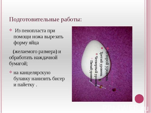 Подготовительные работы: Из пенопласта при помощи ножа вырезать форму яйца (желаемого размера) и обработать наждачной бумагой;на канцелярскую булавку нанизить бисер и пайетку .