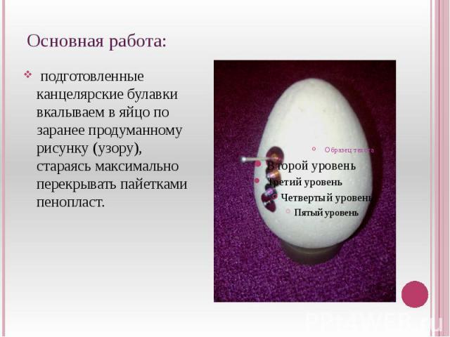 Основная работа: подготовленные канцелярские булавки вкалываем в яйцо по заранее продуманному рисунку (узору), стараясь максимально перекрывать пайетками пенопласт.