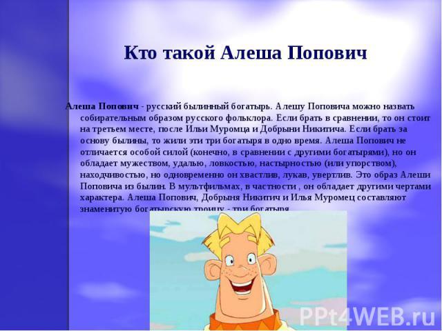 Кто такой Алеша Попович Алеша Попович - русский былинный богатырь. Алешу Поповича можно назвать собирательным образом русского фольклора. Если брать в сравнении, то он стоит на третьем месте, после Ильи Муромца и Добрыни Никитича. Если брать за осно…