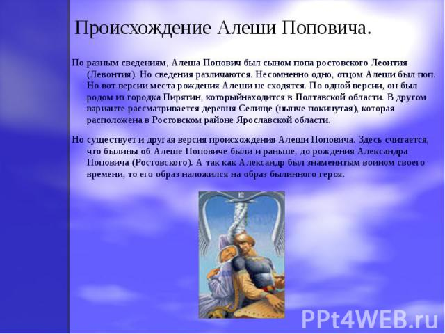 Происхождение Алеши Поповича. По разным сведениям, Алеша Попович был сыном попа ростовского Леонтия (Левонтия). Но сведения различаются. Несомненно одно, отцом Алеши был поп. Но вот версии места рождения Алеши не сходятся. По одной версии, он был ро…