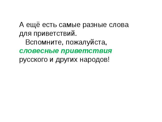 А ещё есть самые разные слова для приветствий. Вспомните, пожалуйста, словесные приветствия русского и других народов!