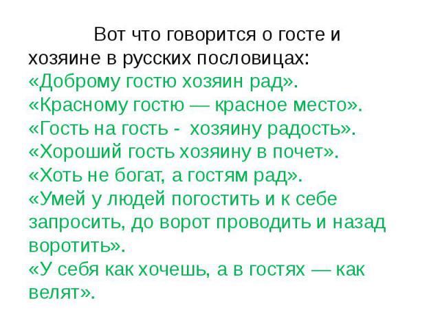 Вот что говорится о госте и хозяине в русских пословицах:«Доброму гостю хозяин рад».«Красному гостю — красное место».«Гость на гость - хозяину радость».«Хороший гость хозяину в почет».«Хоть не богат, а гостям рад».«Умей у людей погостить и к себе за…