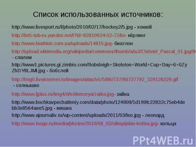 Список использованных источников: http://www.livesport.ru/l/photo/2010/02/17/hockey2/5.jpg - хоккейhttp://im5-tub-ru.yandex.net/i?id=82810924-52-72&n- кёрлингhttp://www.biathlon.com.ua/uploads/14815.jpg- биатлонhttp://upload.wikimedia.org/wikipedia/…