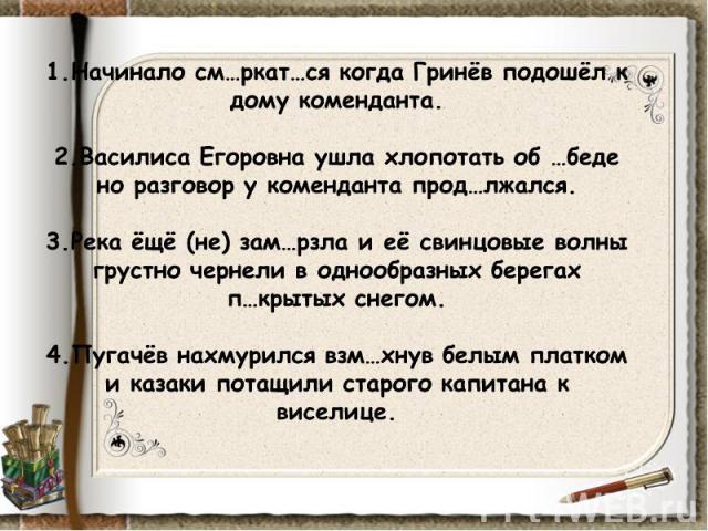 1.Начинало см…ркат…ся когда Гринёв подошёл к дому коменданта.2.Василиса Егоровна ушла хлопотать об …беде но разговор у коменданта прод…лжался.3.Река ёщё (не) зам…рзла и её свинцовые волны грустно чернели в однообразных берегах п…крытых снегом.4.Пуга…