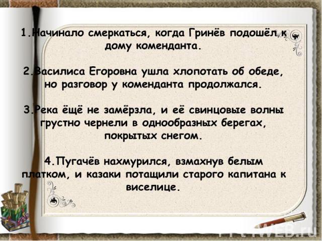 1.Начинало смеркаться, когда Гринёв подошёл к дому коменданта.2.Василиса Егоровна ушла хлопотать об обеде, но разговор у коменданта продолжался.3.Река ёщё не замёрзла, и её свинцовые волны грустно чернели в однообразных берегах, покрытых снегом.4.Пу…