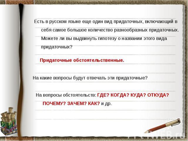 Есть в русском языке еще один вид придаточных, включающий в себя самое большое количество разнообразных придаточных. Можете ли вы выдвинуть гипотезу о названии этого вида придаточных? Придаточные обстоятельственные. На какие вопросы будут отвечать э…