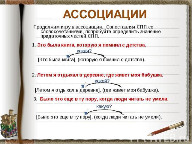 АССОЦИАЦИИ Продолжим игру в ассоциации. Сопоставляя СПП со словосочетаниями, попробуйте определить значение придаточных частей СПП.