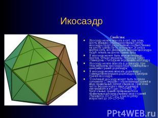 Икосаэдр Свойства:Икосаэдр можно вписать в куб, при этом, шесть взаимно перпенди