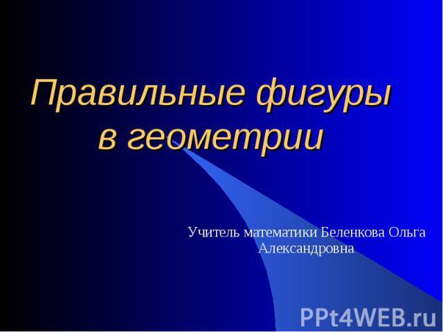 Правильные фигурыв геометрии Учитель математики Беленкова Ольга Александровна