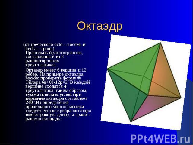 Октаэдр (от греческого octo – восемь и hedra – грань)Правильный многогранник, составленный из 8 равносторонних треугольников. Октаэдр имеет 6 вершин и 12 рёбер. На примере октаэдра можно проверить формулу Эйлера 6в+8г-12р=2. В каждой вершине сходятс…