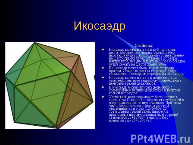 Икосаэдр Свойства:Икосаэдр можно вписать в куб, при этом, шесть взаимно перпендикулярных рёбер икосаэдра будут расположены соответственно на шести гранях куба, остальные 24 ребра внутри куба, все двенадцать вершин икосаэдра будут лежать на шести гра…