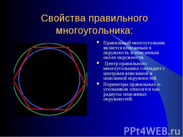 Свойства правильного многоугольника: Правильный многоугольник является вписанным в окружность и описанным около окружности. Центр правильного многоугольника совпадает с центрами вписанной и описанной окружностей. Периметры правильных n-угольников о…