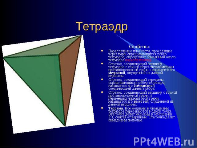 Тетраэдр Свойства:Параллельные плоскости, проходящие через пары скрещивающихся рёбер тетраэдра, определяют описанный около тетраэдра параллелепипед.Отрезок, соединяющий вершину тетраэдра с точкой пересечения медиан противоположной грани, называется …