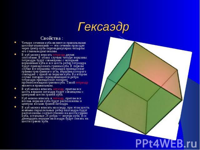 Гексаэдр Свойства :Четыре сечения куба являются правильными шестиугольниками — эти сечения проходят через центр куба перпендикулярно четырём его главным диагоналям. В куб можно вписать тетраэдр двумя способами. В обоих случаях четыре вершины тетраэд…