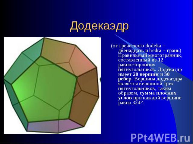 Додекаэдр (от греческого dodeka – двенадцать и hedra – грань) Правильный многогранник, составленный из 12 равносторонних пятиугольников. Додекаэдр имеет 20 вершин и 30 ребер. Вершина додекаэдра является вершиной трех пятиугольников, таким образом, с…