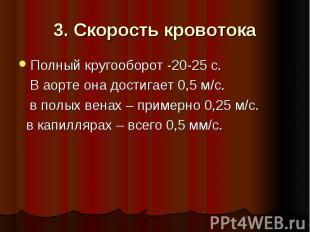 3. Скорость кровотока Полный кругооборот -20-25 с. В аорте она достигает 0,5 м/с