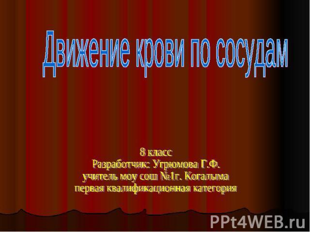 Движение крови по сосудам 8 классРазработчик: Угрюмова Г.Ф.учитель моу сош №1г. Когалымапервая квалификационная категория