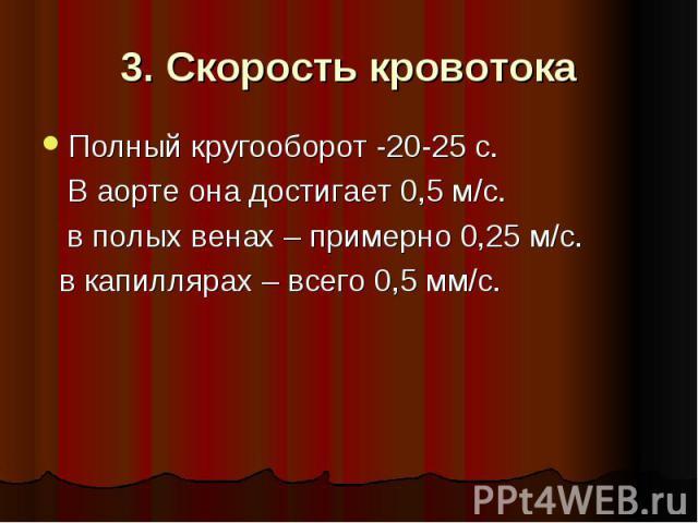 3. Скорость кровотока Полный кругооборот -20-25 с. В аорте она достигает 0,5 м/с. в полых венах – примерно 0,25 м/с. в капиллярах – всего 0,5 мм/с.