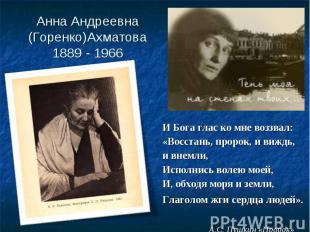 Анна Андреевна (Горенко)Ахматова1889 - 1966 И Бога глас ко мне воззвал:«Восстань