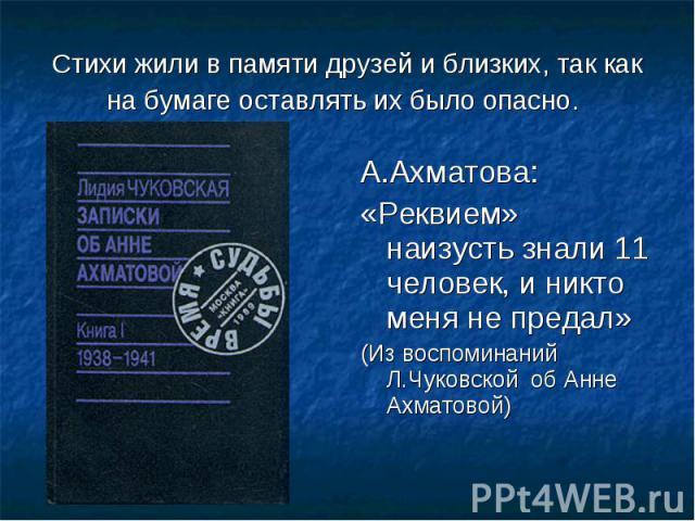 Стихи жили в памяти друзей и близких, так как на бумаге оставлять их было опасно. А.Ахматова:«Реквием» наизусть знали 11 человек, и никто меня не предал» (Из воспоминаний Л.Чуковской об Анне Ахматовой)