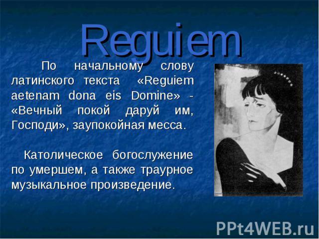 Reguiem По начальному слову латинского текста «Reguiem aetenam dona eis Domine» - «Вечный покой даруй им, Господи», заупокойная месса. Католическое богослужение по умершем, а также траурное музыкальное произведение.