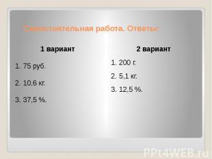 Самостоятельная работа. Ответы: 1 вариант1. 75 руб.2. 10,6 кг.3. 37,5 %.2 вариан